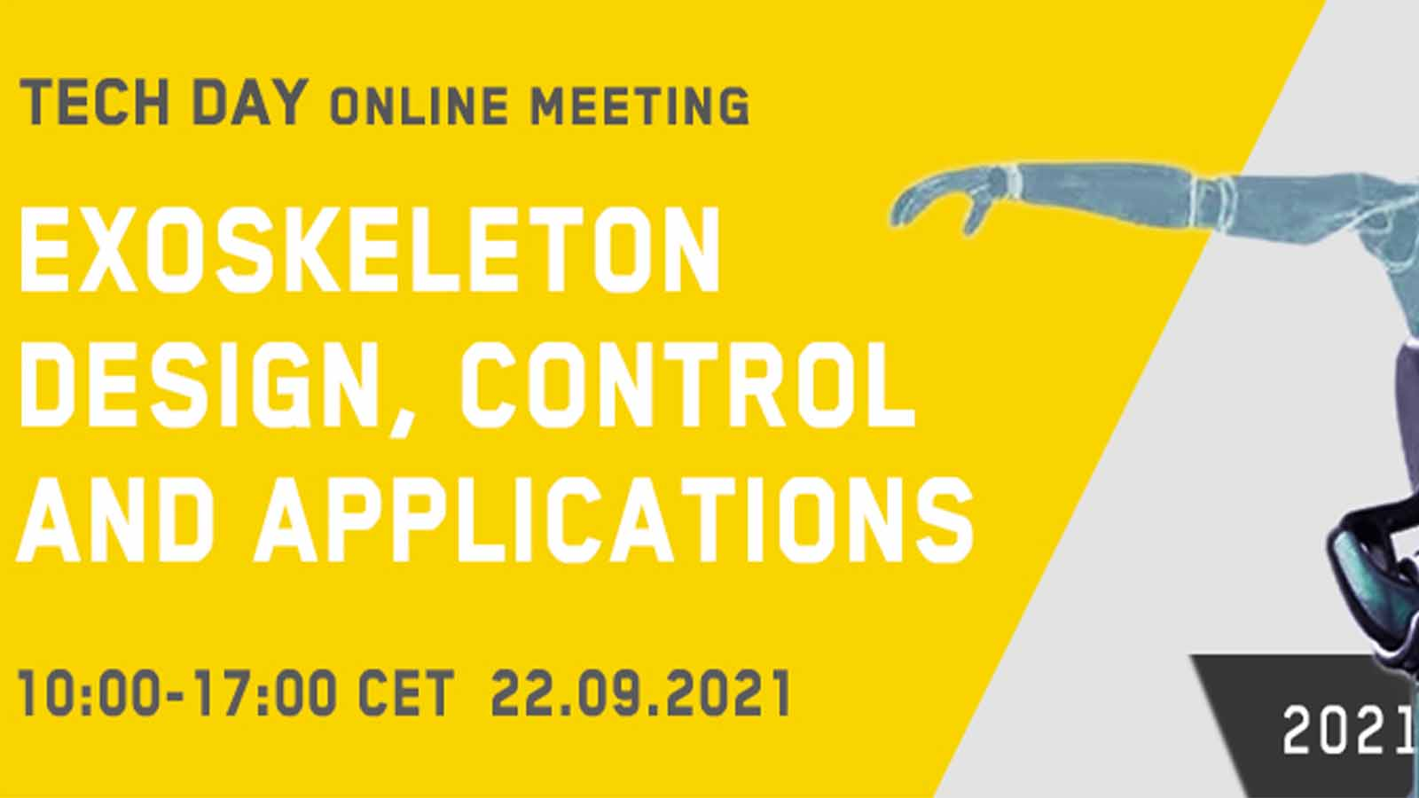 This TECH DAY online meeting will provide an up-to-date overview of latest trends and technology breakthroughs in wearable exoskeletons and ergonomics developed for industrial and medical applications. Exoskeleton manufacturers will demonstrate the features of their products and discuss the potential for improving safety, efficiency and productivity. Engineers and developers will discuss the major design challenges on developing lighter and smarter exoskeleton devices, and future research directions in structure design, processing speeds, sensors and materials. We invite you to join this online meeting to discover a mix of action-based technical sessions, product demos and customer stories.